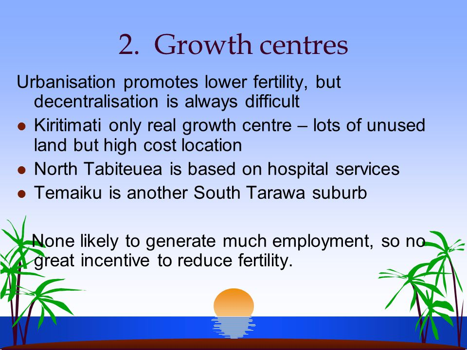 2. Growth centres Urbanisation promotes lower fertility, but decentralisation is always difficult l Kiritimati only real growth centre – lots of unuse