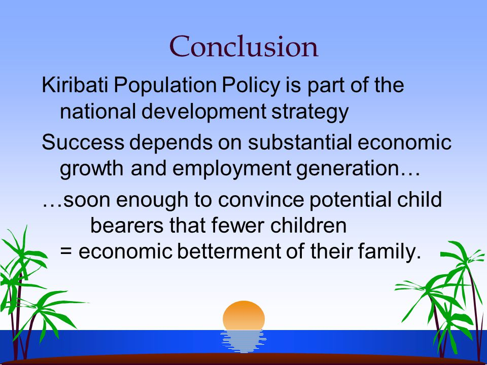 Conclusion Kiribati Population Policy is part of the national development strategy Success depends on substantial economic growth and employment generation… …soon enough to convince potential child bearers that fewer children = economic betterment of their family.
