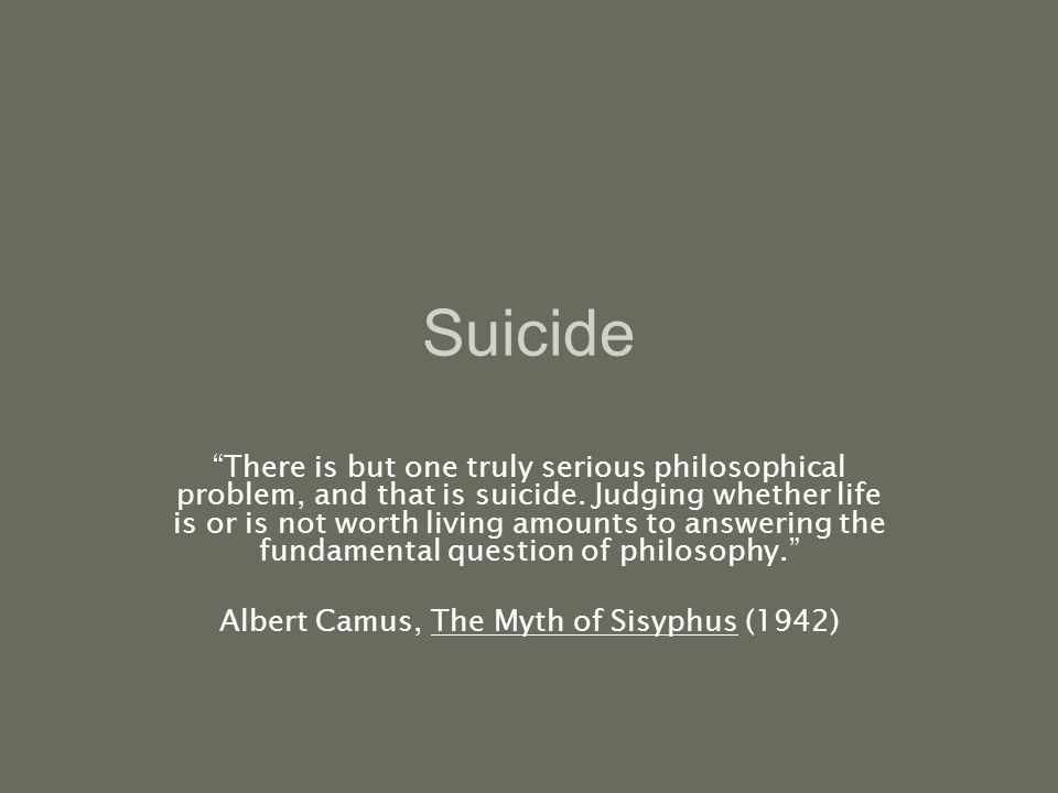 Suicide There is but one truly serious philosophical problem, and that is suicide.