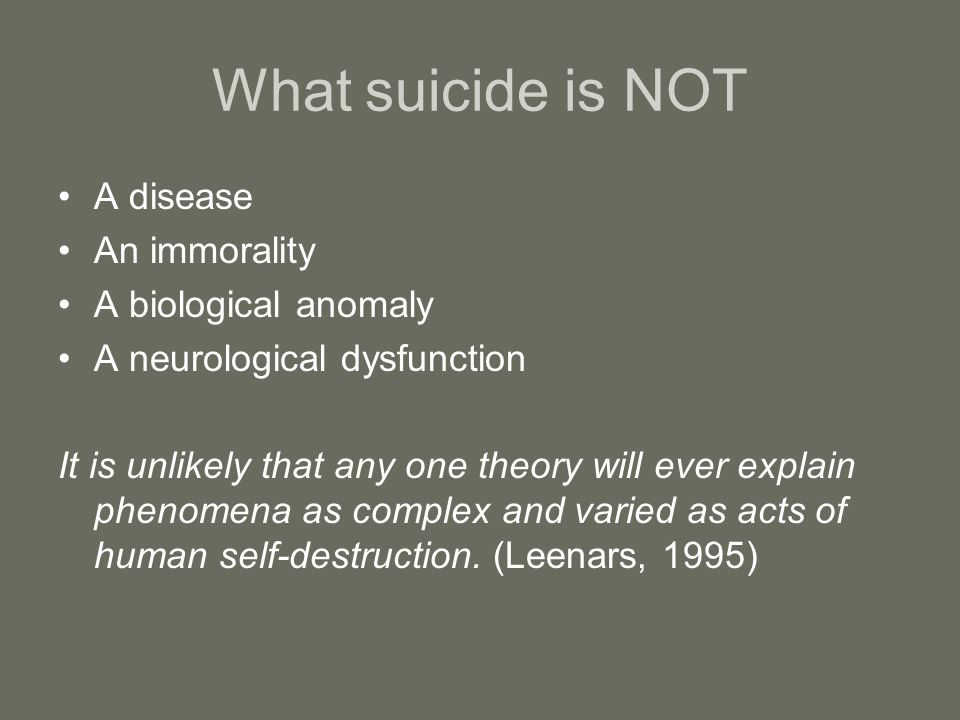 What suicide is NOT A disease An immorality A biological anomaly A neurological dysfunction It is unlikely that any one theory will ever explain phenomena as complex and varied as acts of human self-destruction.
