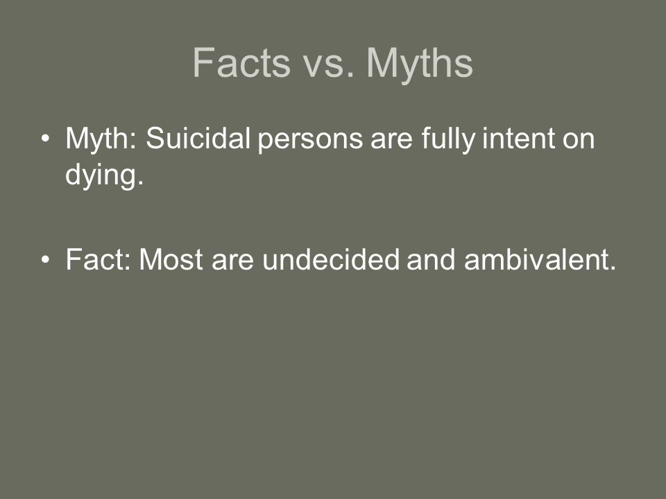 Facts vs.Myths Myth: Suicidal persons are fully intent on dying.