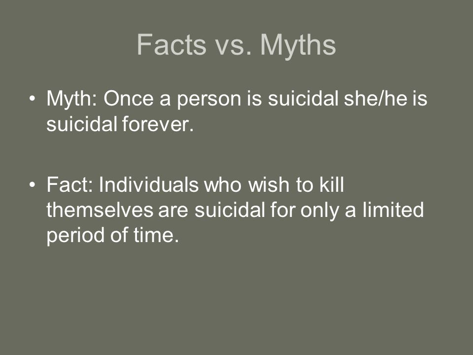 Facts vs.Myths Myth: Once a person is suicidal she/he is suicidal forever.