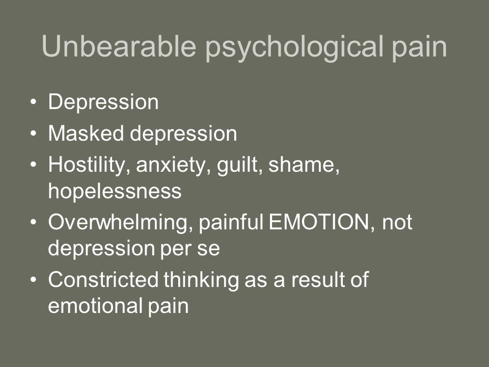 Unbearable psychological pain Depression Masked depression Hostility, anxiety, guilt, shame, hopelessness Overwhelming, painful EMOTION, not depression per se Constricted thinking as a result of emotional pain