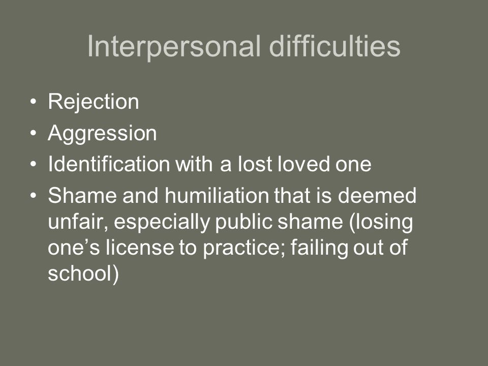 Interpersonal difficulties Rejection Aggression Identification with a lost loved one Shame and humiliation that is deemed unfair, especially public shame (losing one's license to practice; failing out of school)