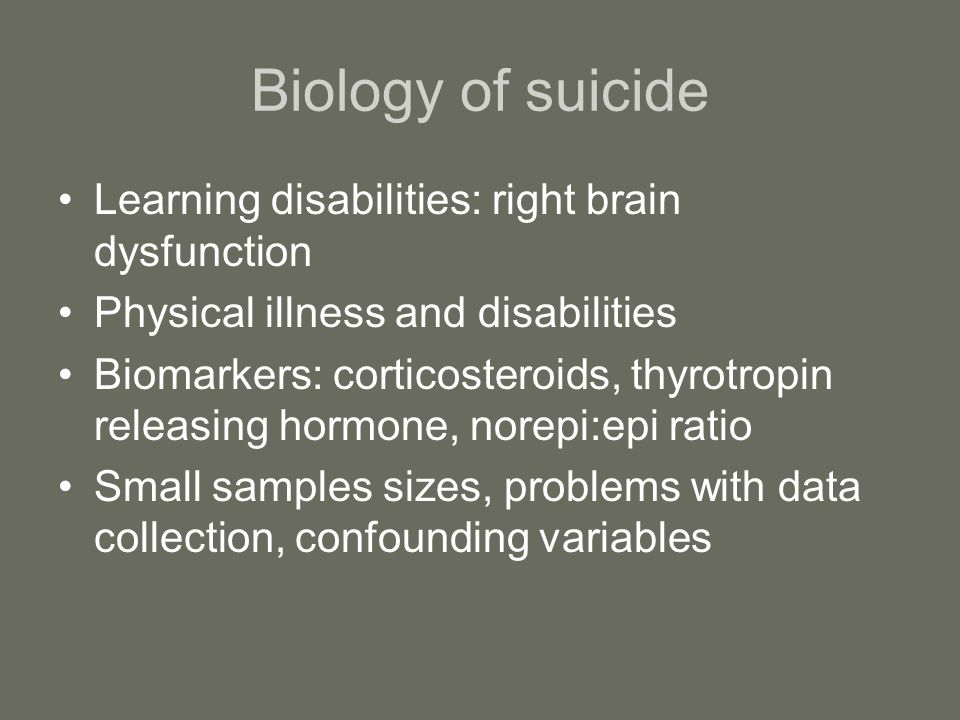 Biology of suicide Learning disabilities: right brain dysfunction Physical illness and disabilities Biomarkers: corticosteroids, thyrotropin releasing hormone, norepi:epi ratio Small samples sizes, problems with data collection, confounding variables