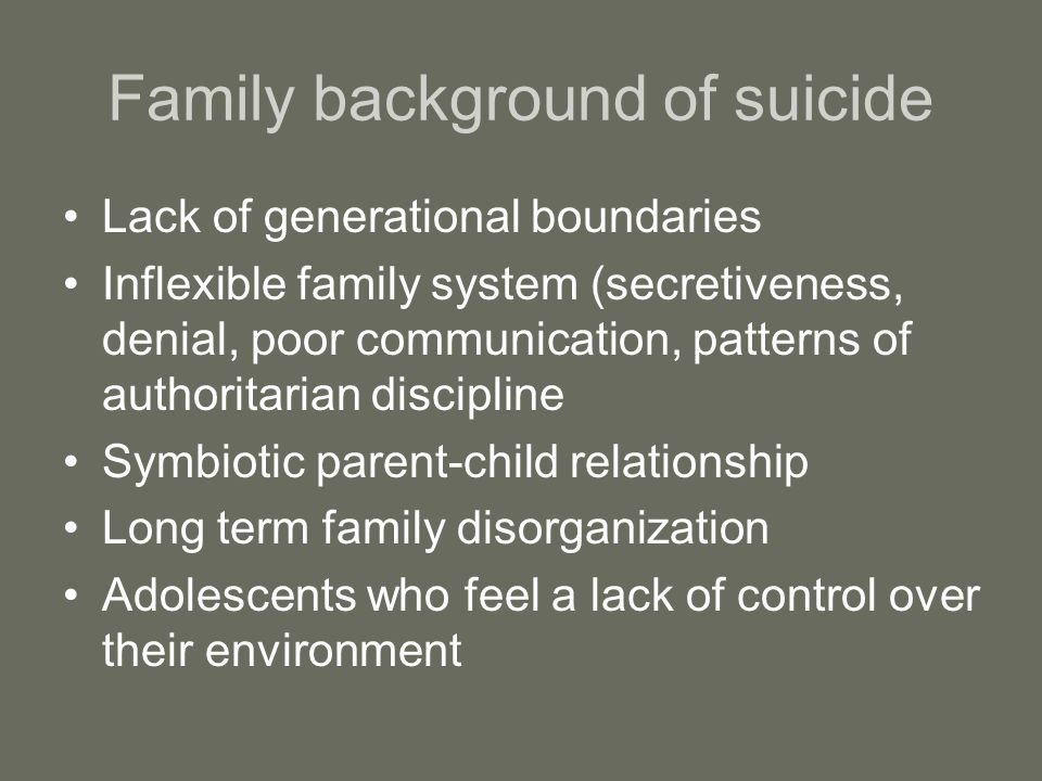 Family background of suicide Lack of generational boundaries Inflexible family system (secretiveness, denial, poor communication, patterns of authoritarian discipline Symbiotic parent-child relationship Long term family disorganization Adolescents who feel a lack of control over their environment