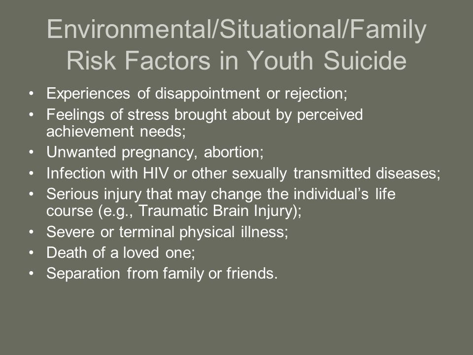 Environmental/Situational/Family Risk Factors in Youth Suicide Experiences of disappointment or rejection; Feelings of stress brought about by perceived achievement needs; Unwanted pregnancy, abortion; Infection with HIV or other sexually transmitted diseases; Serious injury that may change the individual's life course (e.g., Traumatic Brain Injury); Severe or terminal physical illness; Death of a loved one; Separation from family or friends.