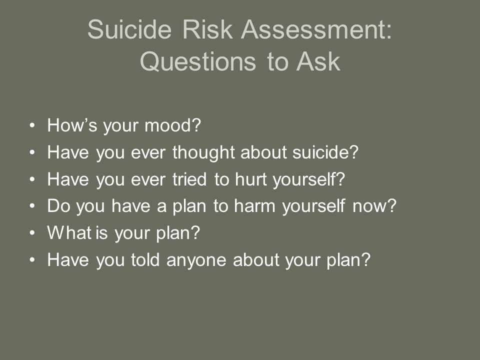Suicide Risk Assessment: Questions to Ask How's your mood.