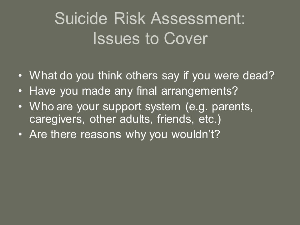 Suicide Risk Assessment: Issues to Cover What do you think others say if you were dead.