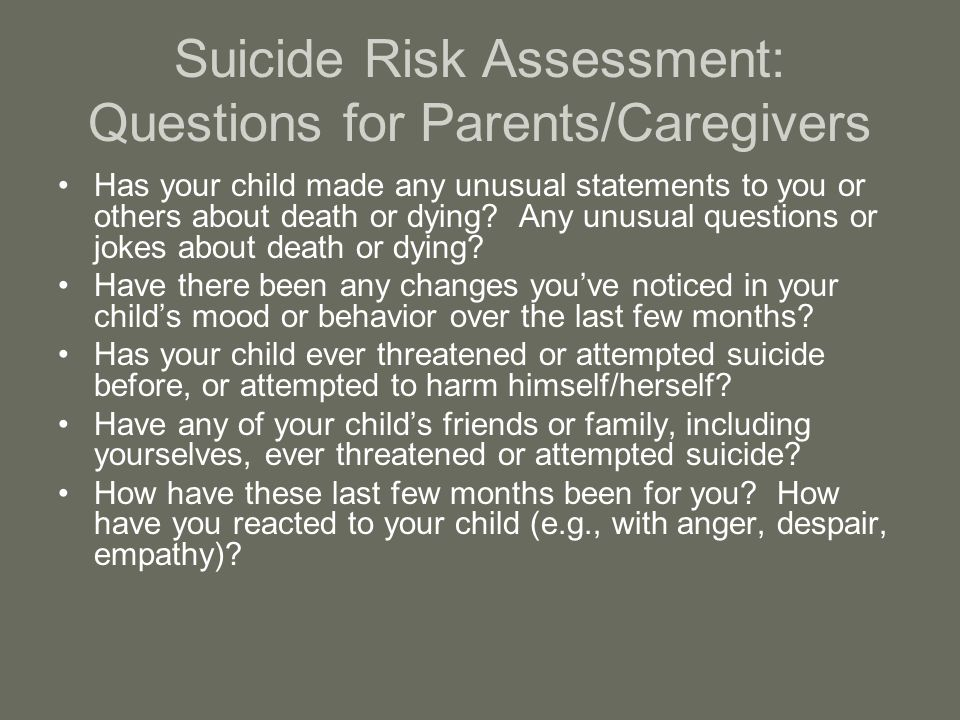 Suicide Risk Assessment: Questions for Parents/Caregivers Has your child made any unusual statements to you or others about death or dying.