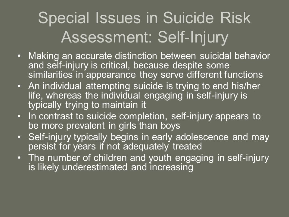 Special Issues in Suicide Risk Assessment: Self-Injury Making an accurate distinction between suicidal behavior and self-injury is critical, because despite some similarities in appearance they serve different functions An individual attempting suicide is trying to end his/her life, whereas the individual engaging in self-injury is typically trying to maintain it In contrast to suicide completion, self-injury appears to be more prevalent in girls than boys Self-injury typically begins in early adolescence and may persist for years if not adequately treated The number of children and youth engaging in self-injury is likely underestimated and increasing