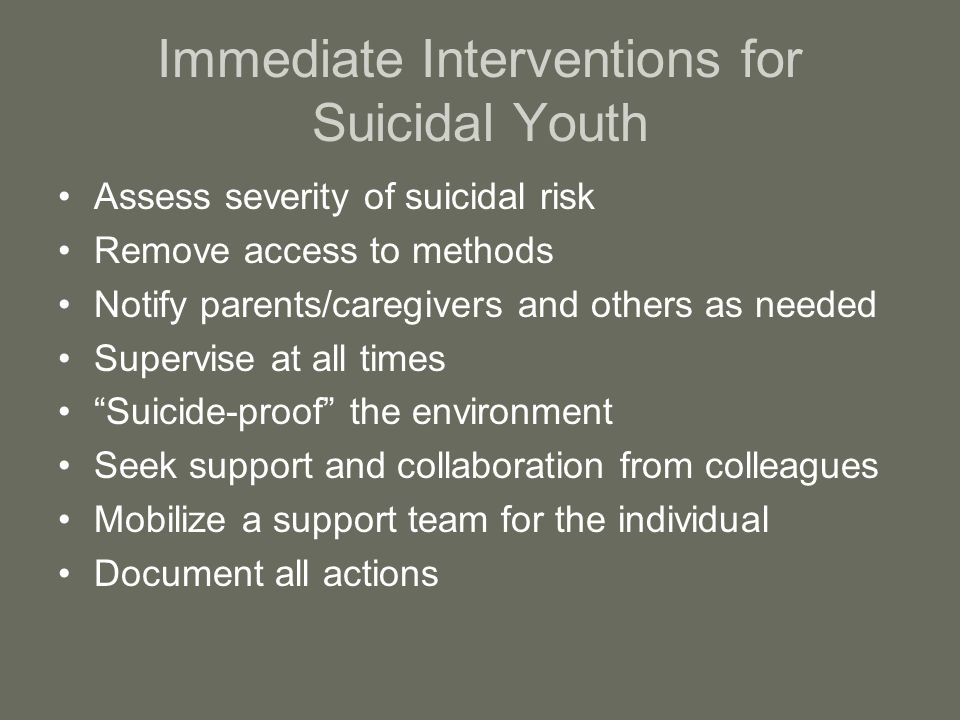Immediate Interventions for Suicidal Youth Assess severity of suicidal risk Remove access to methods Notify parents/caregivers and others as needed Supervise at all times Suicide-proof the environment Seek support and collaboration from colleagues Mobilize a support team for the individual Document all actions