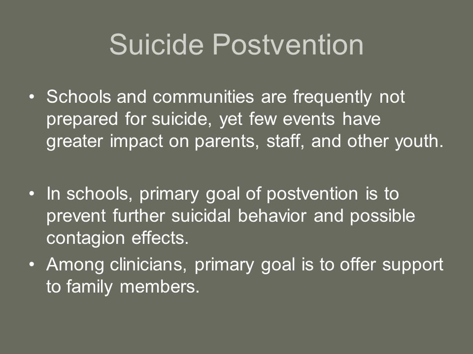 Suicide Postvention Schools and communities are frequently not prepared for suicide, yet few events have greater impact on parents, staff, and other youth.