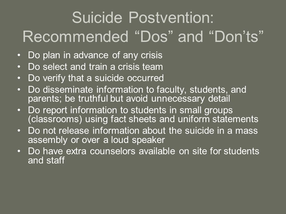 Suicide Postvention: Recommended Dos and Don'ts Do plan in advance of any crisis Do select and train a crisis team Do verify that a suicide occurred Do disseminate information to faculty, students, and parents; be truthful but avoid unnecessary detail Do report information to students in small groups (classrooms) using fact sheets and uniform statements Do not release information about the suicide in a mass assembly or over a loud speaker Do have extra counselors available on site for students and staff