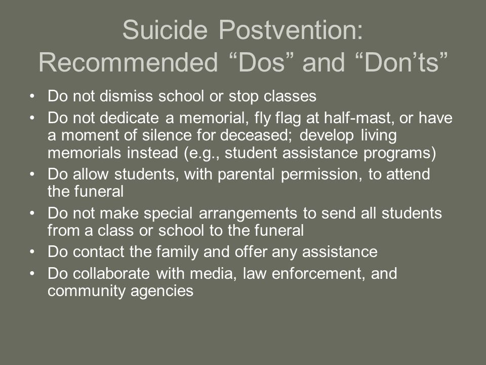 Suicide Postvention: Recommended Dos and Don'ts Do not dismiss school or stop classes Do not dedicate a memorial, fly flag at half-mast, or have a moment of silence for deceased; develop living memorials instead (e.g., student assistance programs) Do allow students, with parental permission, to attend the funeral Do not make special arrangements to send all students from a class or school to the funeral Do contact the family and offer any assistance Do collaborate with media, law enforcement, and community agencies