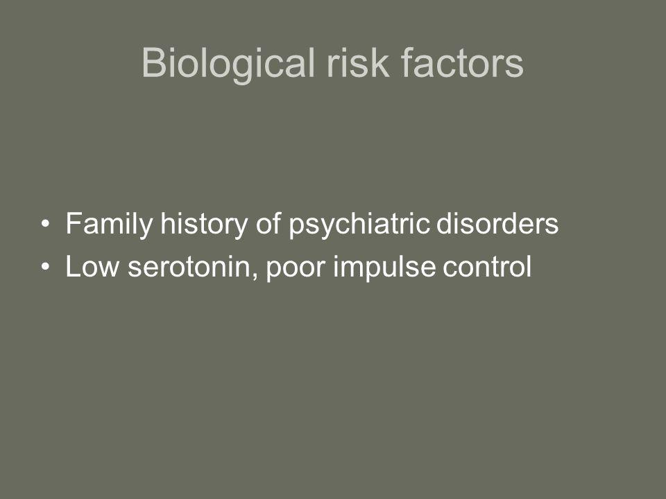 Biological risk factors Family history of psychiatric disorders Low serotonin, poor impulse control