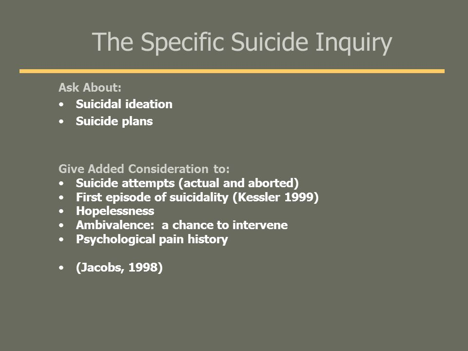 The Specific Suicide Inquiry Ask About: Suicidal ideation Suicide plans Give Added Consideration to: Suicide attempts (actual and aborted) First episode of suicidality (Kessler 1999) Hopelessness Ambivalence: a chance to intervene Psychological pain history (Jacobs, 1998)