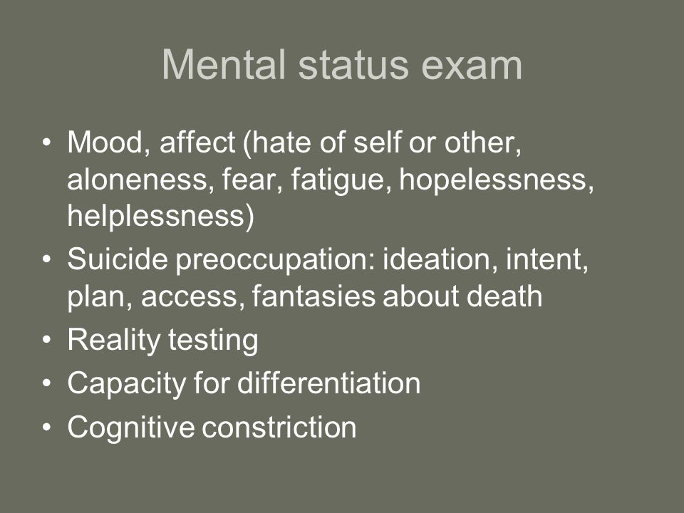 Mental status exam Mood, affect (hate of self or other, aloneness, fear, fatigue, hopelessness, helplessness) Suicide preoccupation: ideation, intent, plan, access, fantasies about death Reality testing Capacity for differentiation Cognitive constriction