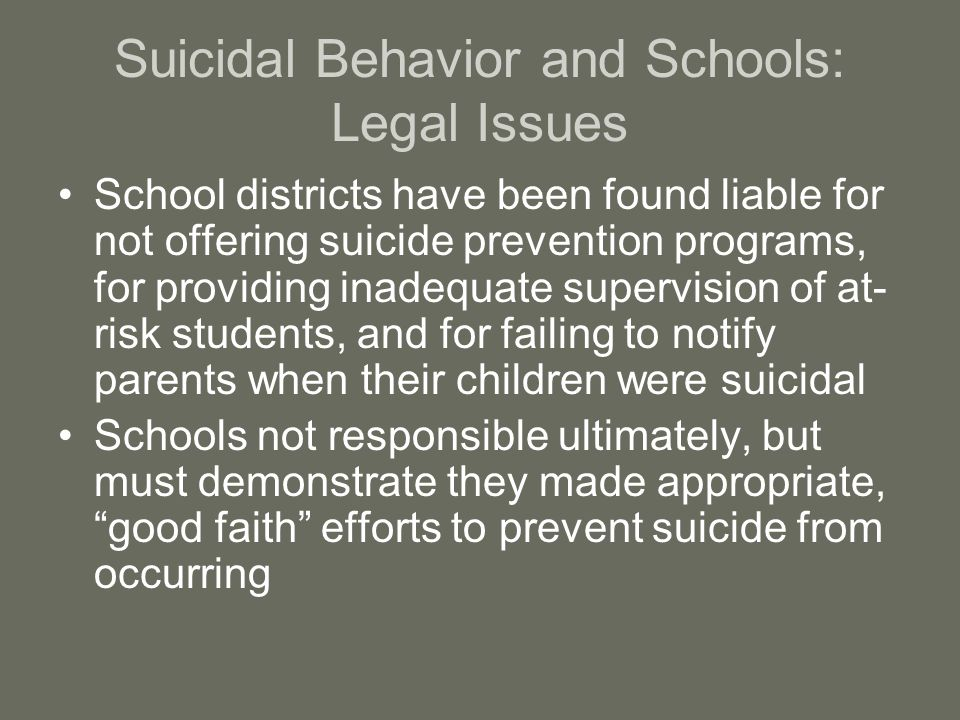 Suicidal Behavior and Schools: Legal Issues School districts have been found liable for not offering suicide prevention programs, for providing inadequate supervision of at- risk students, and for failing to notify parents when their children were suicidal Schools not responsible ultimately, but must demonstrate they made appropriate, good faith efforts to prevent suicide from occurring