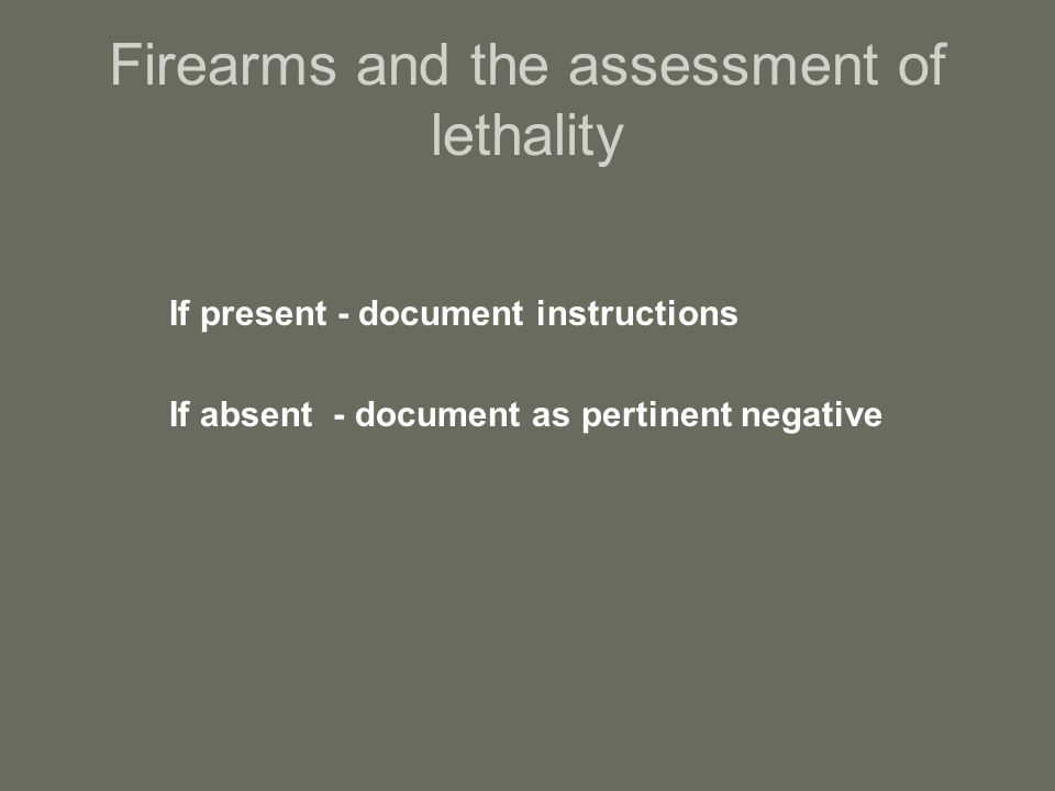 Firearms and the assessment of lethality If present - document instructions If absent - document as pertinent negative