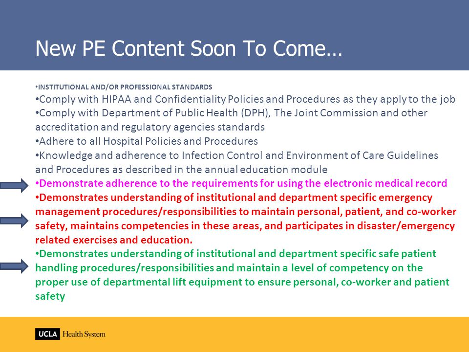 New PE Content Soon To Come… INSTITUTIONAL AND/OR PROFESSIONAL STANDARDS Comply with HIPAA and Confidentiality Policies and Procedures as they apply to the job Comply with Department of Public Health (DPH), The Joint Commission and other accreditation and regulatory agencies standards Adhere to all Hospital Policies and Procedures Knowledge and adherence to Infection Control and Environment of Care Guidelines and Procedures as described in the annual education module Demonstrate adherence to the requirements for using the electronic medical record Demonstrates understanding of institutional and department specific emergency management procedures/responsibilities to maintain personal, patient, and co-worker safety, maintains competencies in these areas, and participates in disaster/emergency related exercises and education.