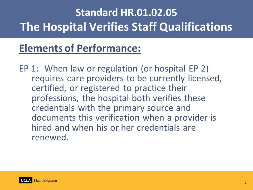 2 Standard HR.01.02.05 The Hospital Verifies Staff Qualifications Elements of Performance: EP 1:When law or regulation (or hospital EP 2) requires care providers to be currently licensed, certified, or registered to practice their professions, the hospital both verifies these credentials with the primary source and documents this verification when a provider is hired and when his or her credentials are renewed.
