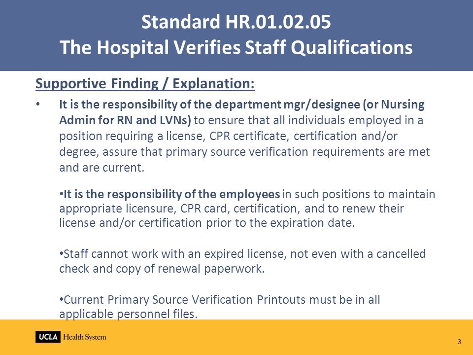 Standard HR.01.02.05 The Hospital Verifies Staff Qualifications Supportive Finding / Explanation: It is the responsibility of the department mgr/designee (or Nursing Admin for RN and LVNs) to ensure that all individuals employed in a position requiring a license, CPR certificate, certification and/or degree, assure that primary source verification requirements are met and are current.