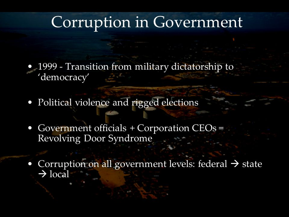 Corruption in Government 1999 - Transition from military dictatorship to 'democracy' Political violence and rigged elections Government officials + Corporation CEOs = Revolving Door Syndrome Corruption on all government levels: federal  state  local