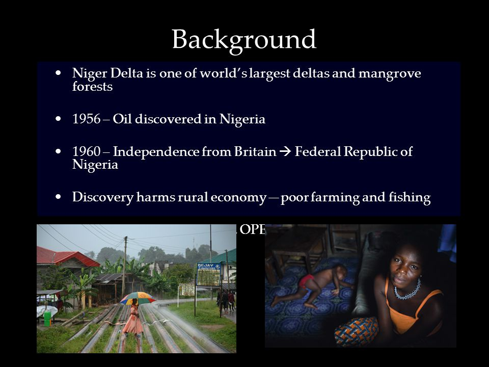Background Niger Delta is one of world's largest deltas and mangrove forests 1956 – Oil discovered in Nigeria 1960 – Independence from Britain  Federal Republic of Nigeria Discovery harms rural economy—poor farming and fishing Petroleum  World = 13th, OPEC = 6th
