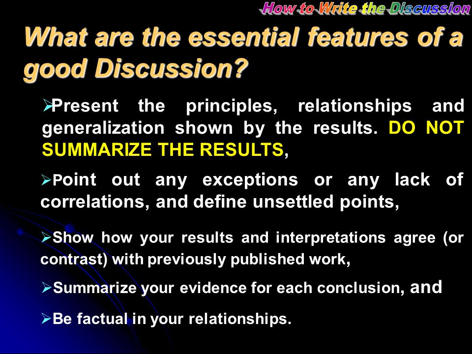 What are the essential features of a good Discussion?  Present the principles, relationships and generalization shown by the results. DO NOT SUMMARIZ