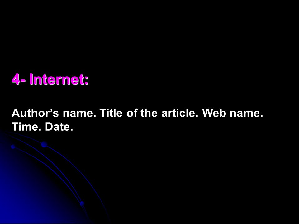 4- Internet: 4- Internet: Author's name. Title of the article. Web name. Time. Date.