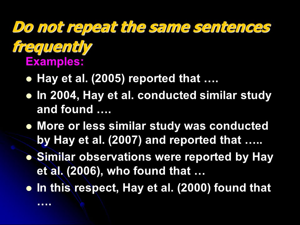 Examples: Hay et al. (2005) reported that …. In 2004, Hay et al. conducted similar study and found …. More or less similar study was conducted by Hay