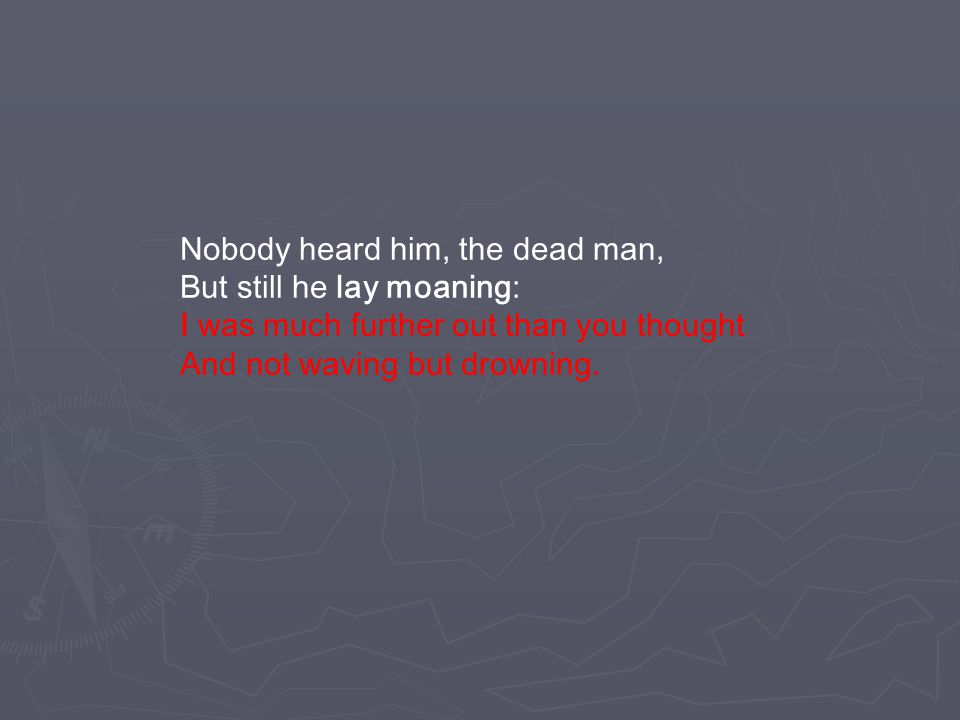 Nobody heard him, the dead man, But still he lay moaning: I was much further out than you thought And not waving but drowning.