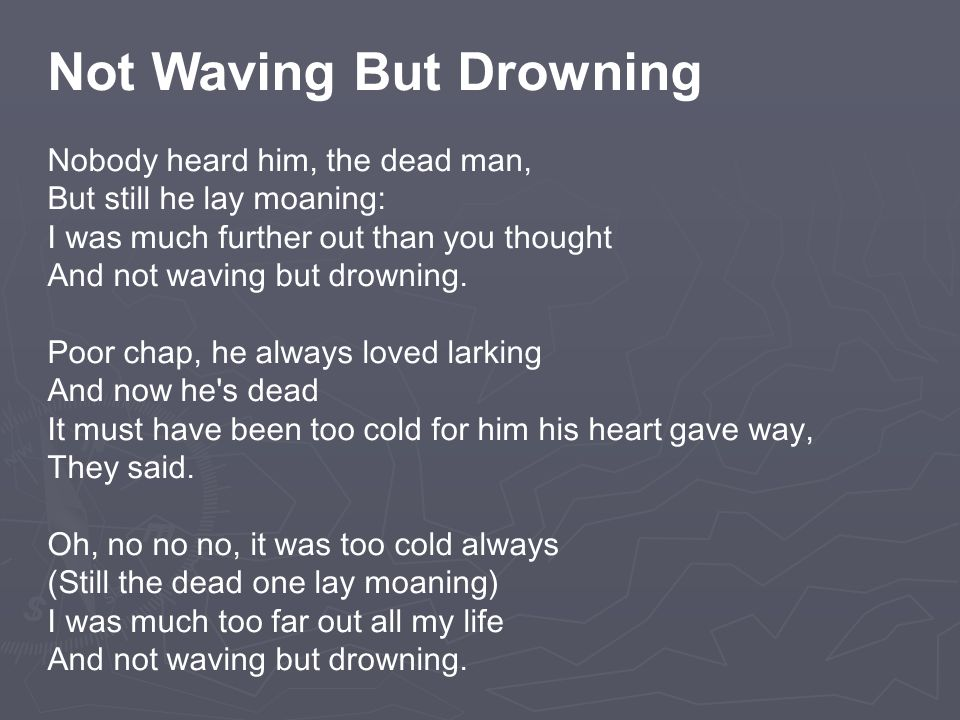 Not Waving But Drowning Nobody heard him, the dead man, But still he lay moaning: I was much further out than you thought And not waving but drowning.