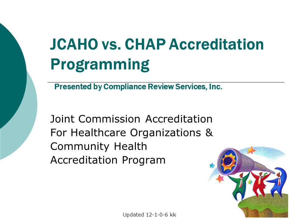 Updated 12-1-0-6 kk JCAHO vs. CHAP Accreditation Programming Presented by Compliance Review Services, Inc. Joint Commission Accreditation For Healthca