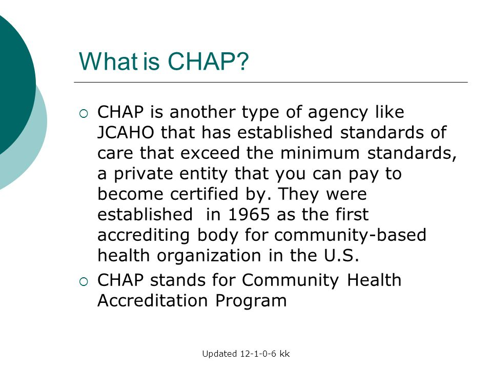 Updated 12-1-0-6 kk What is CHAP?  CHAP is another type of agency like JCAHO that has established standards of care that exceed the minimum standards