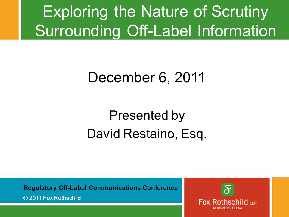 Regulatory Off-Label Communications Conference © 2011 Fox Rothschild Exploring the Nature of Scrutiny Surrounding Off-Label Information December 6, 2011 Presented by David Restaino, Esq.