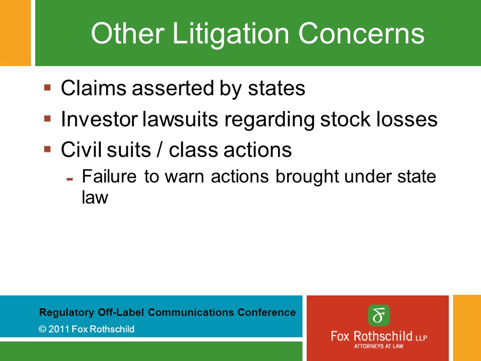 Regulatory Off-Label Communications Conference © 2011 Fox Rothschild Other Litigation Concerns  Claims asserted by states  Investor lawsuits regarding stock losses  Civil suits / class actions - Failure to warn actions brought under state law