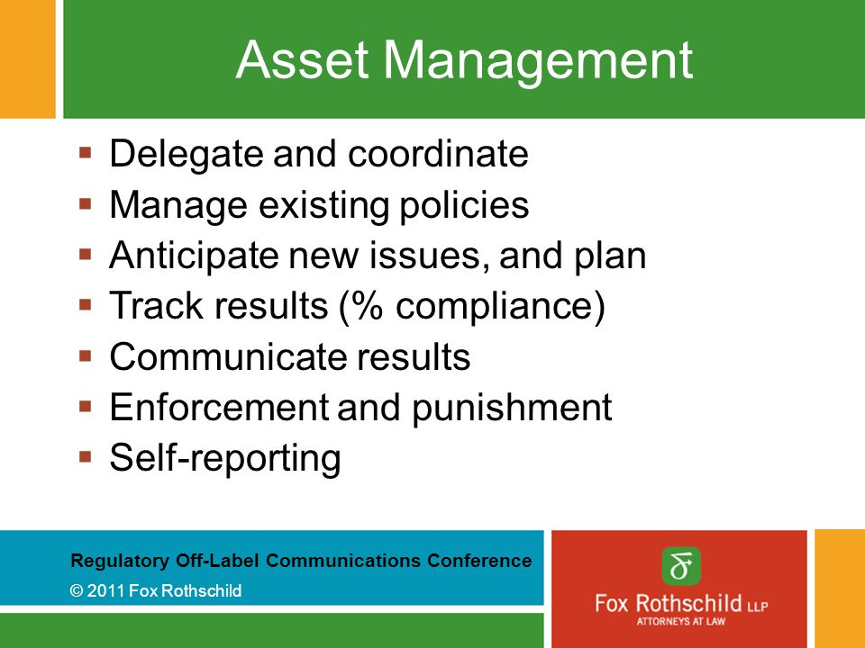 Regulatory Off-Label Communications Conference © 2011 Fox Rothschild Asset Management  Delegate and coordinate  Manage existing policies  Anticipate new issues, and plan  Track results (% compliance)  Communicate results  Enforcement and punishment  Self-reporting