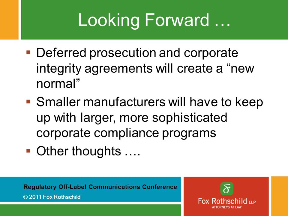 Regulatory Off-Label Communications Conference © 2011 Fox Rothschild Looking Forward …  Deferred prosecution and corporate integrity agreements will create a new normal  Smaller manufacturers will have to keep up with larger, more sophisticated corporate compliance programs  Other thoughts ….
