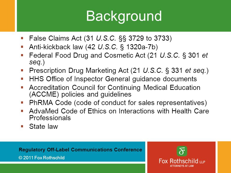 Regulatory Off-Label Communications Conference © 2011 Fox Rothschild Background  False Claims Act (31 U.S.C.