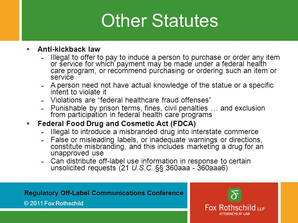Regulatory Off-Label Communications Conference © 2011 Fox Rothschild Other Statutes  Anti-kickback law - Illegal to offer to pay to induce a person to purchase or order any item or service for which payment may be made under a federal health care program, or recommend purchasing or ordering such an item or service - A person need not have actual knowledge of the statue or a specific intent to violate it - Violations are federal healthcare fraud offenses - Punishable by prison terms, fines, civil penalties … and exclusion from participation in federal health care programs  Federal Food Drug and Cosmetic Act (FDCA) - Illegal to introduce a misbranded drug into interstate commerce - False or misleading labels, or inadequate warnings or directions, constitute misbranding, and this includes marketing a drug for an unapproved use - Can distribute off-label use information in response to certain unsolicited requests (21 U.S.C.