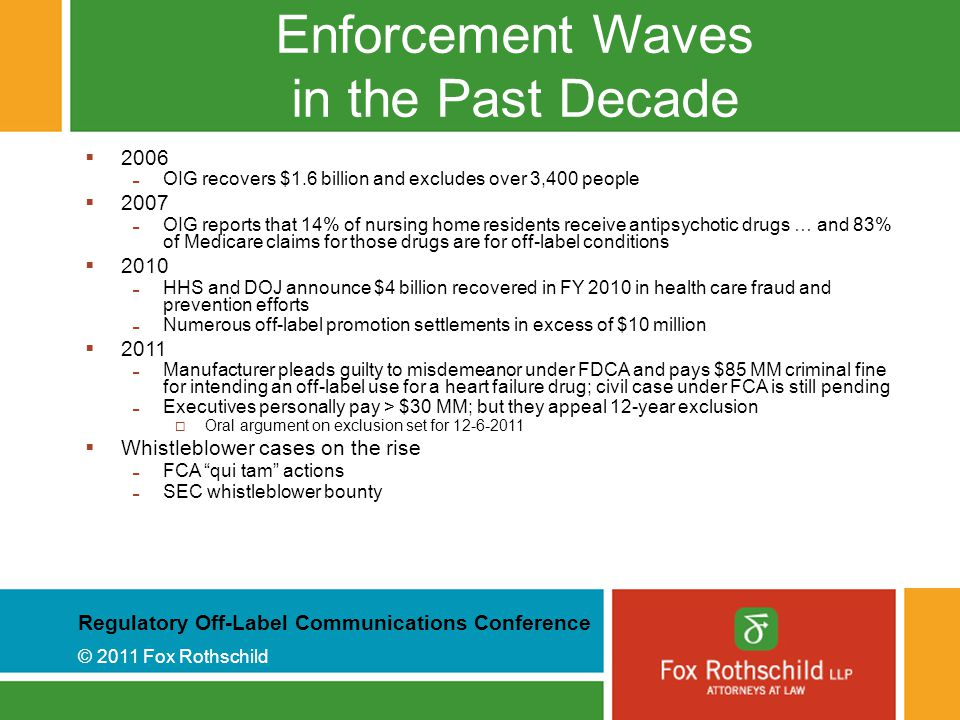 Regulatory Off-Label Communications Conference © 2011 Fox Rothschild Enforcement Waves in the Past Decade  2006 - OIG recovers $1.6 billion and excludes over 3,400 people  2007 - OIG reports that 14% of nursing home residents receive antipsychotic drugs … and 83% of Medicare claims for those drugs are for off-label conditions  2010 - HHS and DOJ announce $4 billion recovered in FY 2010 in health care fraud and prevention efforts - Numerous off-label promotion settlements in excess of $10 million  2011 - Manufacturer pleads guilty to misdemeanor under FDCA and pays $85 MM criminal fine for intending an off-label use for a heart failure drug; civil case under FCA is still pending - Executives personally pay > $30 MM; but they appeal 12-year exclusion  Oral argument on exclusion set for 12-6-2011  Whistleblower cases on the rise - FCA qui tam actions - SEC whistleblower bounty
