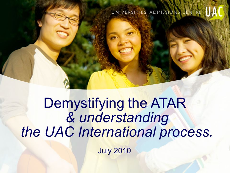 Demystifying the ATAR & understanding the UAC International process. July 2010