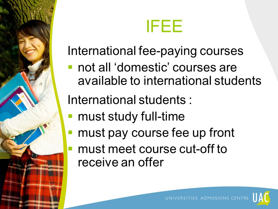 IFEE International fee-paying courses  not all 'domestic' courses are available to international students International students :  must study full-time  must pay course fee up front  must meet course cut-off to receive an offer