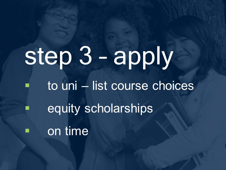 step 3 – apply  to uni – list course choices  equity scholarships  on time