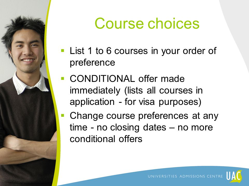 Course choices  List 1 to 6 courses in your order of preference  CONDITIONAL offer made immediately (lists all courses in application - for visa purposes)  Change course preferences at any time - no closing dates – no more conditional offers