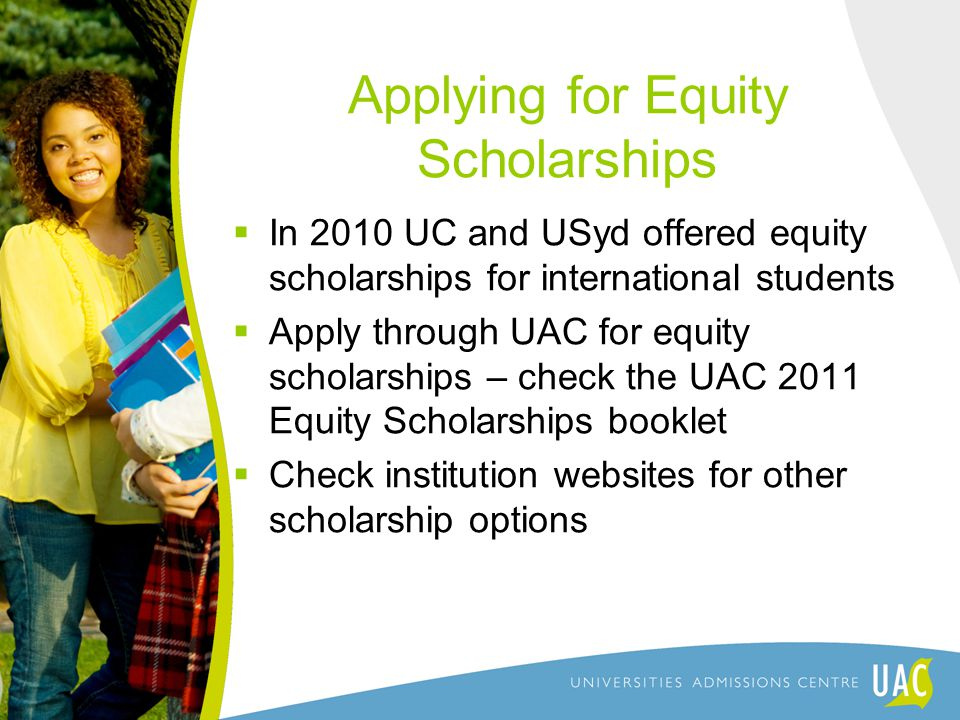 Applying for Equity Scholarships  In 2010 UC and USyd offered equity scholarships for international students  Apply through UAC for equity scholarships – check the UAC 2011 Equity Scholarships booklet  Check institution websites for other scholarship options