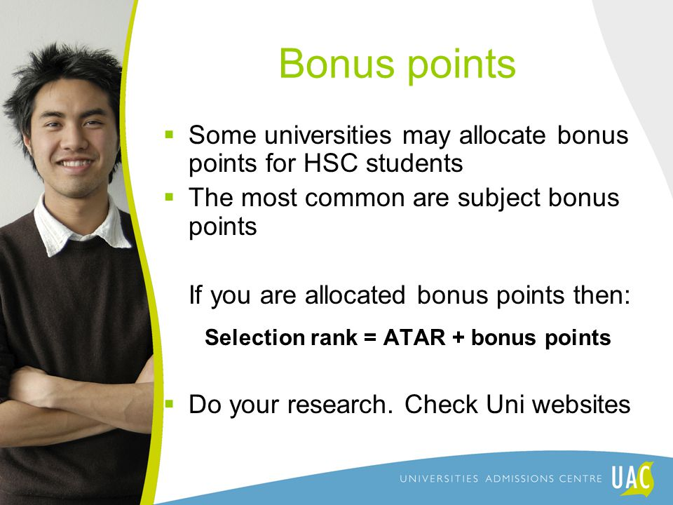 Bonus points  Some universities may allocate bonus points for HSC students  The most common are subject bonus points If you are allocated bonus points then: Selection rank = ATAR + bonus points  Do your research.