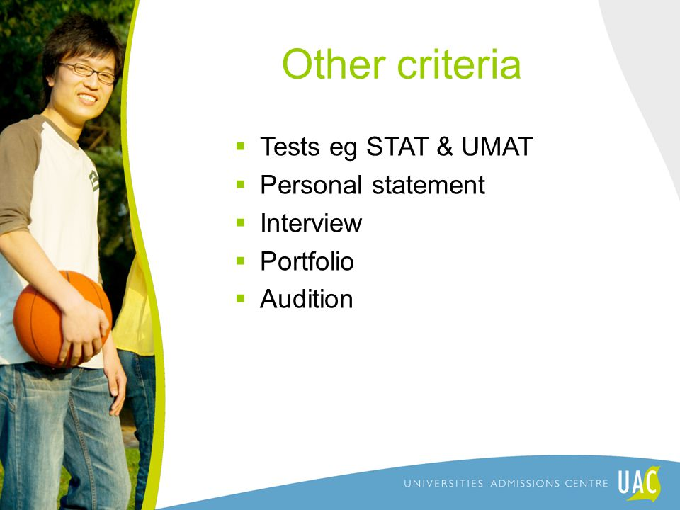 Other criteria  Tests eg STAT & UMAT  Personal statement  Interview  Portfolio  Audition